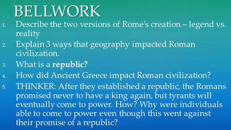 BELLWORK Describe the two versions of Rome's creation – legend vs. reality Explain 3 ways that geography impacted Roman civilization. What is a republic?