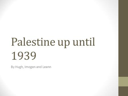 Palestine up until 1939 By Hugh, Imogen and Leann.