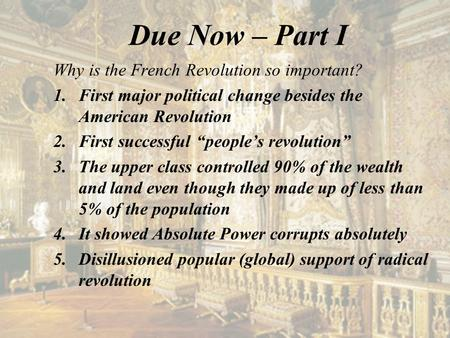 "Due Now – Part I Why is the French Revolution so important? 1.First major political change besides the American Revolution 2.First successful ""people's."