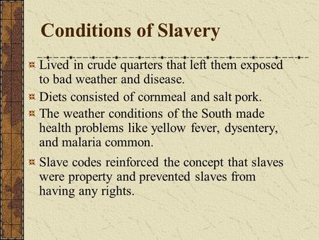Conditions of Slavery Lived in crude quarters that left them exposed to bad weather and disease. Diets consisted of cornmeal and salt pork. The weather.