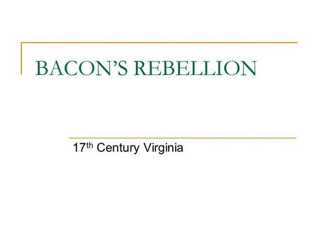 BACON'S REBELLION 17 th Century Virginia. CAUSES Large Plantations vs. Small Farmers Unfair Taxes / Voting System How to treat Indians…rural farmers must.