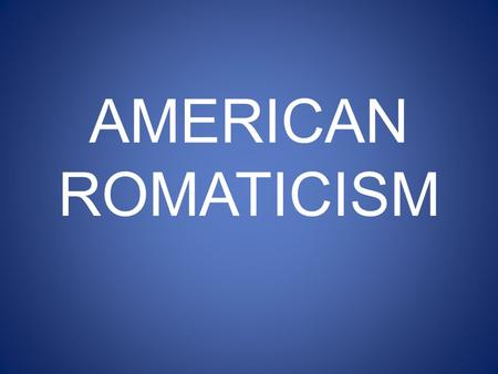 AMERICAN ROMATICISM. PREVIEW WHAT IS AMERICAN ROMATICISM? HOW DID IT INFLUENCE LITERATURE? HOW DID IT AFFECT OTHER ASPECTS OF LIFE IN THE UNITED STATES?