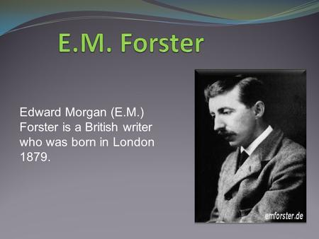 Edward Morgan (E.M.) Forster is a British writer who was born in London 1879.
