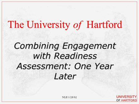 NLII 1/28/02 The University of Hartford Combining Engagement with Readiness Assessment: One Year Later.