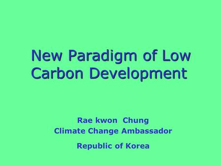 New Paradigm of Low Carbon Development New Paradigm of Low Carbon Development Rae kwon Chung Climate Change Ambassador Republic of Korea.