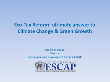 Eco-Tax Reform: ultimate answer to Climate Change & Green Growth Eco-Tax Reform: ultimate answer to Climate Change & Green Growth Rae Kwon Chung Director.