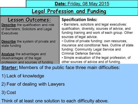 1 Legal Profession and Funding Date: Date: Friday, 08 May 2015 Lesson Outcomes: Describe the qualification and role of Barristers, Solicitors and Legal.