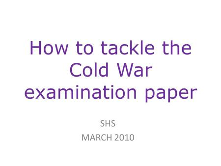 How to tackle the Cold War examination paper SHS MARCH 2010.