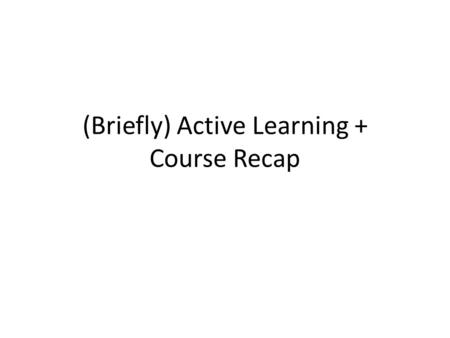 (Briefly) Active Learning + Course Recap. Active Learning Remember Problem Set 1 Question #1? – Part (c) required generating a set of examples that would.