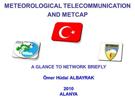 METEOROLOGICAL TELECOMMUNICATION AND METCAP A GLANCE TO NETWORK BRIEFLY Ömer Hüdai ALBAYRAK 2010ALANYA.