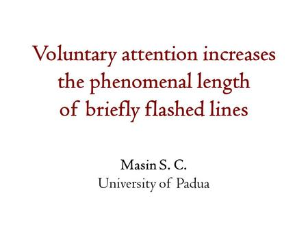 Voluntary attention increases the phenomenal length of briefly flashed lines Masin S. C. University of Padua.