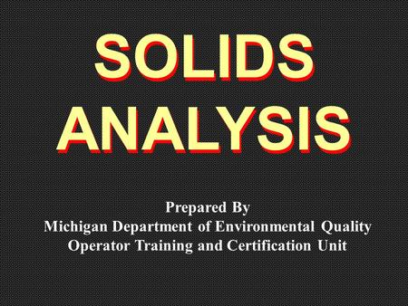 SOLIDS ANALYSIS SOLIDS ANALYSIS Prepared By Michigan Department of Environmental Quality Operator Training and Certification Unit.