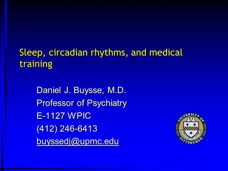 Sleep, circadian rhythms, and medical training Daniel J. Buysse, M.D. Professor of Psychiatry E-1127 WPIC (412) 246-6413