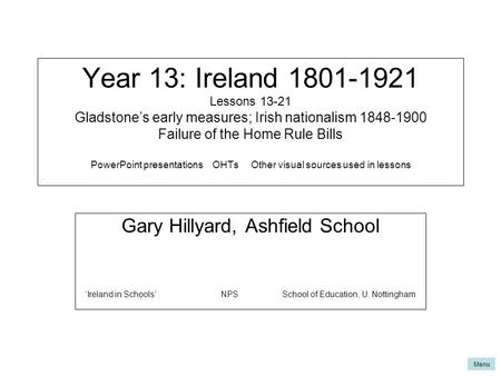 Menu Year 13: Ireland 1801-1921 Lessons 13-21 Gladstone's early measures; Irish nationalism 1848-1900 Failure of the Home Rule Bills PowerPoint presentations.