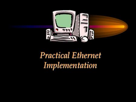 CHAPTER Practical Ethernet Implementation. Chapter Objectives Provide a background on Ethernet itself and describe its characteristics Explain the practical.