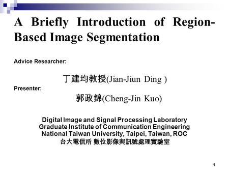 1 A Briefly Introduction of Region- Based Image Segmentation Advice Researcher: 丁建均教授 (Jian-Jiun Ding ) Presenter: 郭政錦 (Cheng-Jin Kuo) Digital Image and.