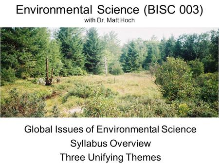 Environmental Science (BISC 003) with Dr. Matt Hoch Global Issues of Environmental Science Syllabus Overview Three Unifying Themes.