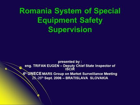 Romania System of Special Equipment Safety Supervision presented by : eng. TRIFAN EUGEN – Deputy Chief State Inspector of ISCIR 4 th UNECE MARS Group on.