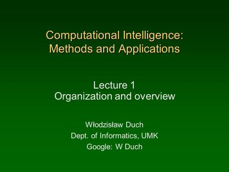 Computational Intelligence: Methods and Applications Lecture 1 Organization and overview Włodzisław Duch Dept. of Informatics, UMK Google: W Duch.