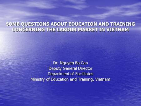 SOME QUESTIONS ABOUT EDUCATION AND TRAINING CONCERNING THE LABOUR MARKET IN VIETNAM Dr. Nguyen Ba Can Deputy General Director Department of Facilitates.