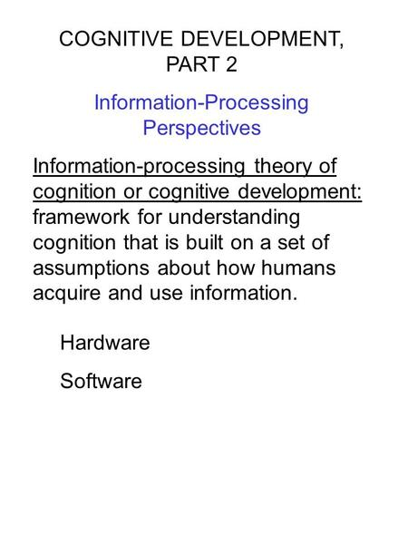 COGNITIVE DEVELOPMENT, PART 2 Information-Processing Perspectives Information-processing theory of cognition or cognitive development: framework for understanding.