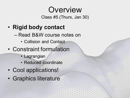 Overview Class #5 (Thurs, Jan 30) Rigid body contact –Read B&W course notes on Collision and Contact Constraint formulation Lagrangian Reduced coordinate.