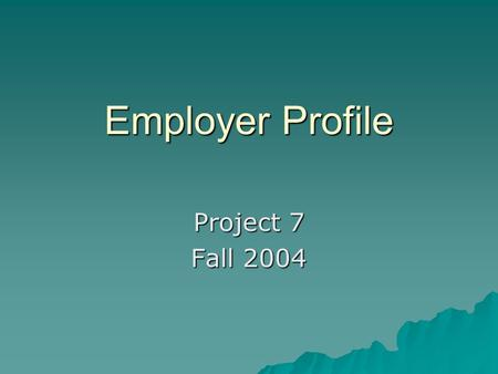Employer Profile Project 7 Fall 2004. Deliverables  Why this employer - 1 page  Printed materials – 5 pages  Completed Employer Profile Template 