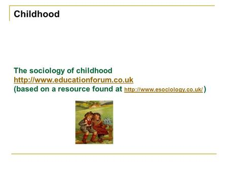 Childhood The sociology of childhood  (based on a resource found at  )