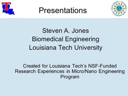 Presentations Steven A. Jones Biomedical Engineering Louisiana Tech University Created for Louisiana Tech's NSF-Funded Research Experiences in Micro/Nano.