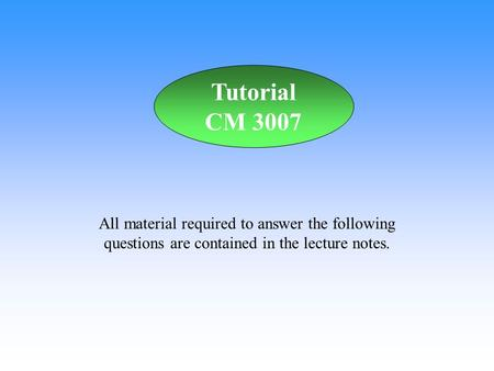 All material required to answer the following questions are contained in the lecture notes. Tutorial CM 3007.