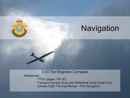 Navigation 3.03 The Magnetic Compass References: FTGU pages 179-182 Transport Canada Study and Reference Guide Glider Pilot Canada Flight Training Manual.