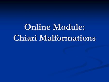"Online Module: Chiari Malformations. About the term To say ""Chiari malformations"" is slightly misleading. The Chiari malformations actually consist of."