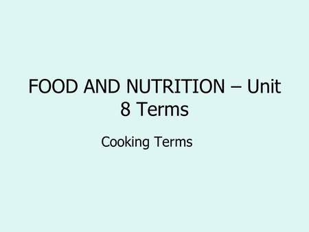 FOOD AND NUTRITION – Unit 8 Terms Cooking Terms. cook in the oven in dry heat without a cover bake.