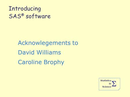 Statistics in Science  Introducing SAS ® software Acknowlegements to David Williams Caroline Brophy.