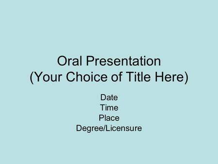 Oral Presentation (Your Choice of Title Here) Date Time Place Degree/Licensure.