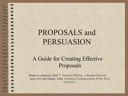 PROPOSALS and PERSUASION A Guide for Creating Effective Proposals Based on Anderson, Paul V. Technical Writing: A Reader-Centered Approach, and Markel,