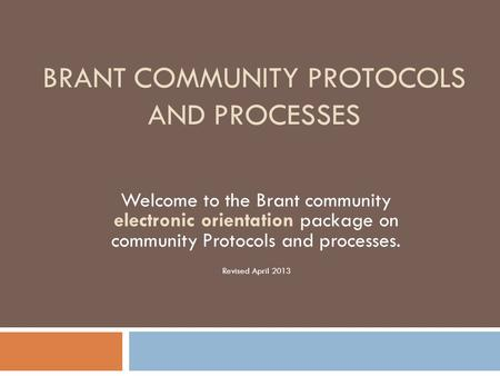 BRANT COMMUNITY PROTOCOLS AND PROCESSES Welcome to the Brant community electronic orientation package on community Protocols and processes. Revised April.