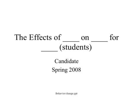 The Effects of ____ on ____ for ____ (students) Candidate Spring 2008 Behavior change.ppt.