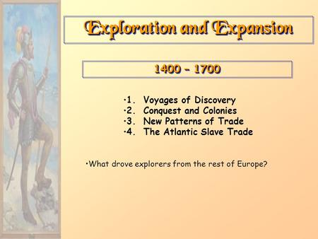 Exploration and Expansion 1400 – 1700 1. Voyages of Discovery 2. Conquest and Colonies 3. New Patterns of Trade 4. The Atlantic Slave Trade What drove.