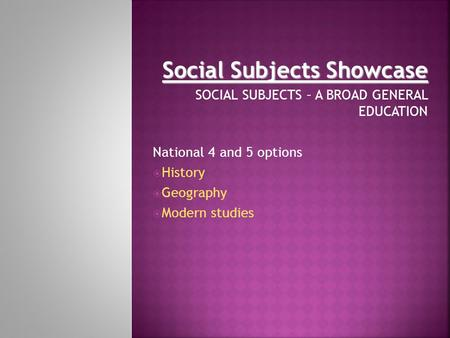 Social Subjects Showcase SOCIAL SUBJECTS – A BROAD GENERAL EDUCATION National 4 and 5 options  History  Geography  Modern studies.