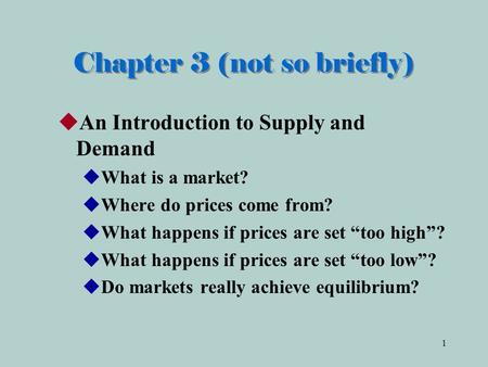 "1 Chapter 3 (not so briefly)  An Introduction to Supply and Demand  What is a market?  Where do prices come from?  What happens if prices are set ""too."
