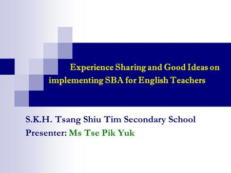 S.K.H. Tsang Shiu Tim Secondary School Presenter: Ms Tse Pik Yuk