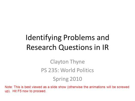 Identifying Problems and Research Questions in IR Clayton Thyne PS 235: World Politics Spring 2010 Note: This is best viewed as a slide show (otherwise.