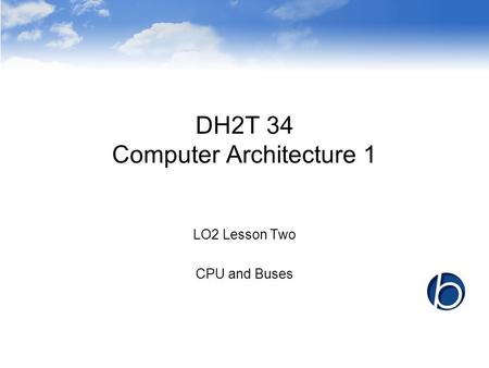 DH2T 34 Computer Architecture 1 LO2 Lesson Two CPU and Buses.