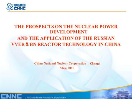 THE PROSPECTS ON THE NUCLEAR POWER DEVELOPMENT AND THE APPLICATION OF THE RUSSIAN VVER & BN REACTOR TECHNOLOGY IN CHINA China National Nuclear Corporation.