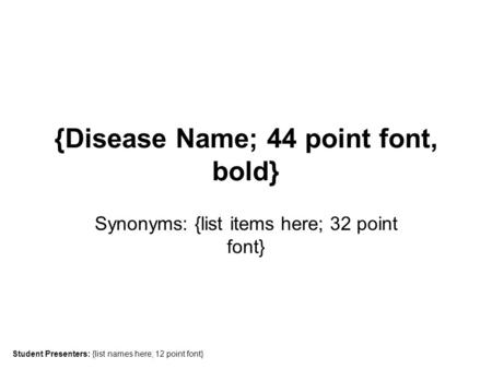 {Disease Name; 44 point font, bold} Synonyms: {list items here; 32 point font} Student Presenters: {list names here; 12 point font}