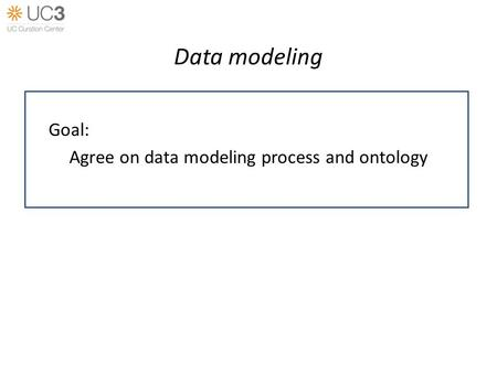 Data modeling Goal: Agree on data modeling process and ontology.