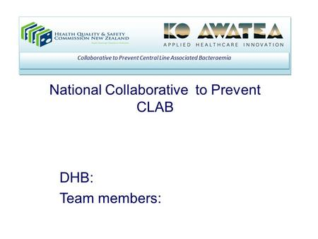 National Collaborative to Prevent CLAB Collaborative to Prevent Central Line Associated Bacteraemia DHB: Team members: