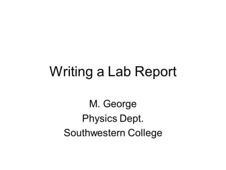 Writing a Lab Report M. George Physics Dept. Southwestern College.