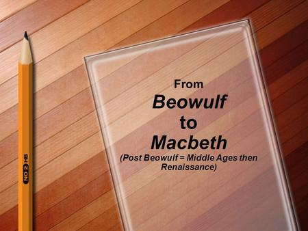 From Beowulf to Macbeth (Post Beowulf = Middle Ages then Renaissance)